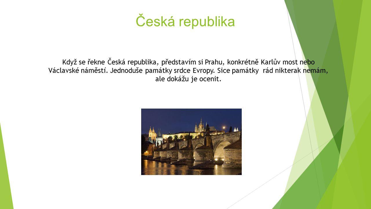 Česká republika Když se řekne Česká republika, představím si Prahu, konkrétně Karlův most nebo Václavské náměstí. Jednoduše památky srdce Evropy. Sice