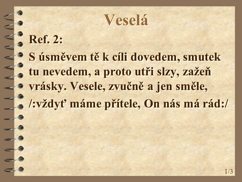 Veselá Ref. 2: S úsměvem tě k cíli dovedem, smutek tu nevedem, a proto utři slzy, zažeň vrásky. Vesele, zvučně a jen směle, /:vždyť máme přítele, On n