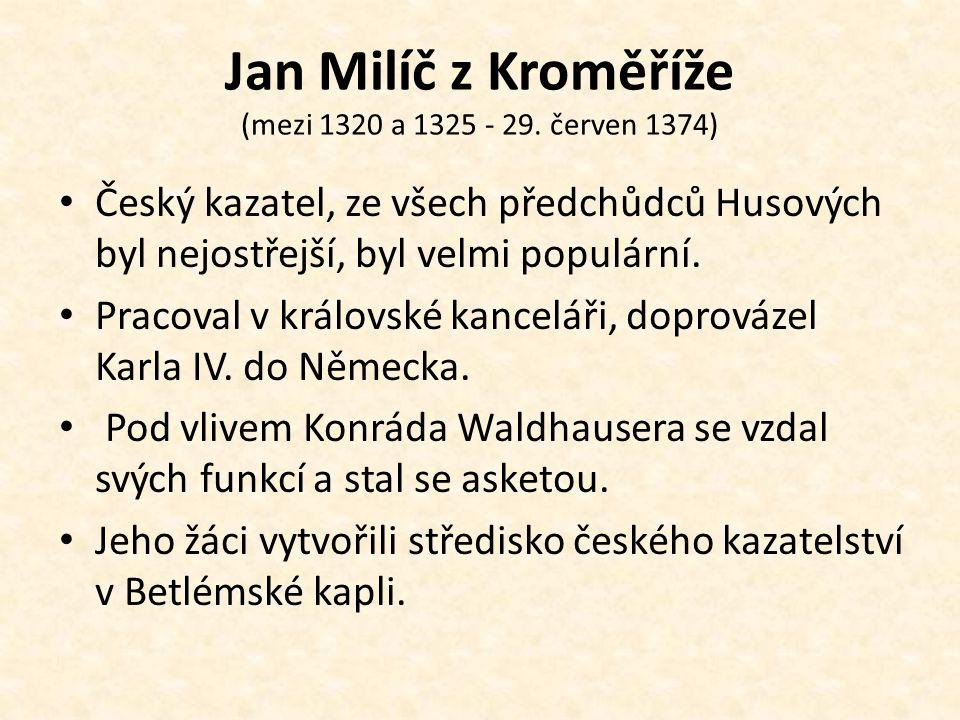 Jan Milíč z Kroměříže (mezi 1320 a 1325 - 29. červen 1374) Český kazatel, ze všech předchůdců Husových byl nejostřejší, byl velmi populární. Pracoval