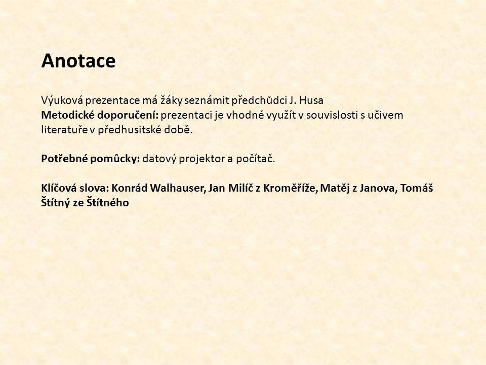 Anotace Výuková prezentace má žáky seznámit předchůdci J. Husa Metodické doporučení: prezentaci je vhodné využít v souvislosti s učivem literatuře v p