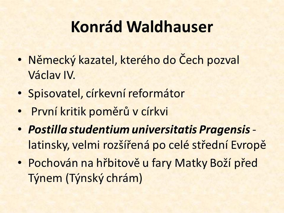 Konrád Waldhauser Německý kazatel, kterého do Čech pozval Václav IV. Spisovatel, církevní reformátor První kritik poměrů v církvi Postilla studentium
