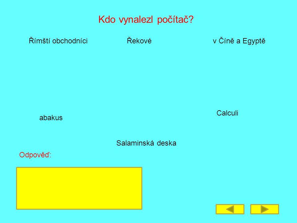 Kdo vynalezl počítač? Římští obchodníciŘekovév Číně a Egyptě abakus Calculi Salaminská deska Odpověď: 1. Čína a Egypt – Salaminská deska 2. Řekové – a