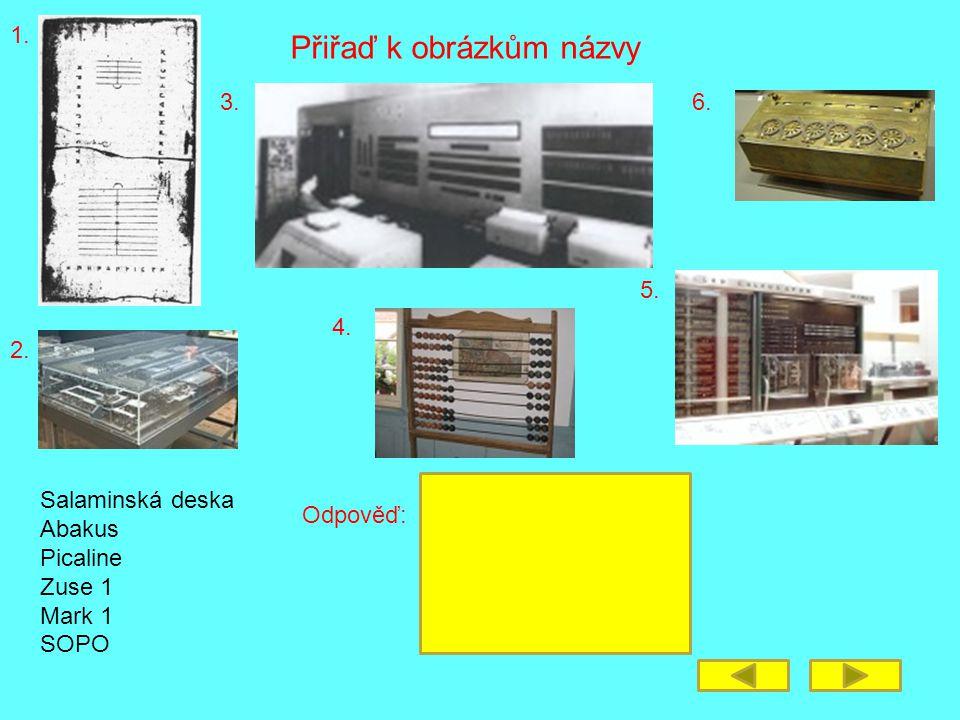 Přiřaď k obrázkům názvy 1. 2. 3. 4. 5. 6. Salaminská deska Abakus Picaline Zuse 1 Mark 1 SOPO Odpověď: Salaminská deska - 1 Abakus - 4 Picaline - 6 Zu