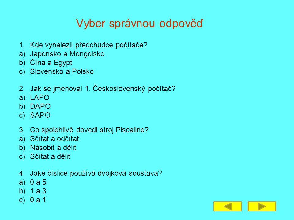 Vyber správnou odpověď 1.Kde vynalezli předchůdce počítače? a)Japonsko a Mongolsko b)Čína a Egypt c)Slovensko a Polsko 2. Jak se jmenoval 1. Českoslov