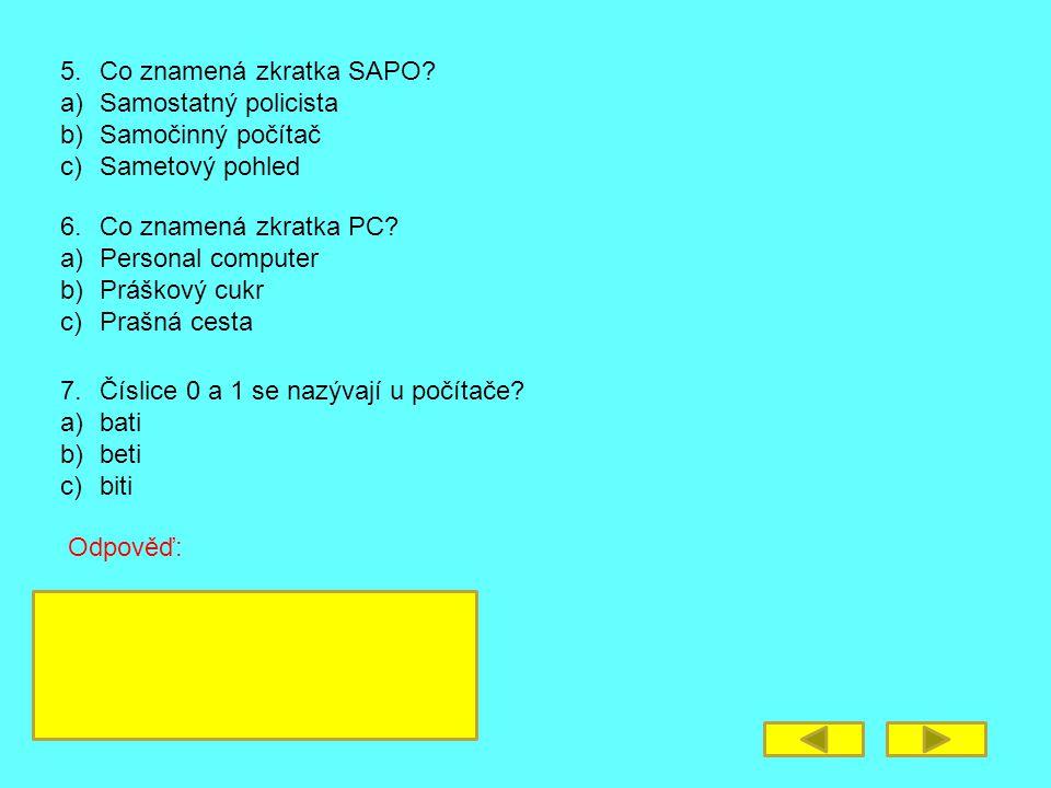 5. Co znamená zkratka SAPO? a)Samostatný policista b)Samočinný počítač c)Sametový pohled 6. Co znamená zkratka PC? a)Personal computer b)Práškový cukr