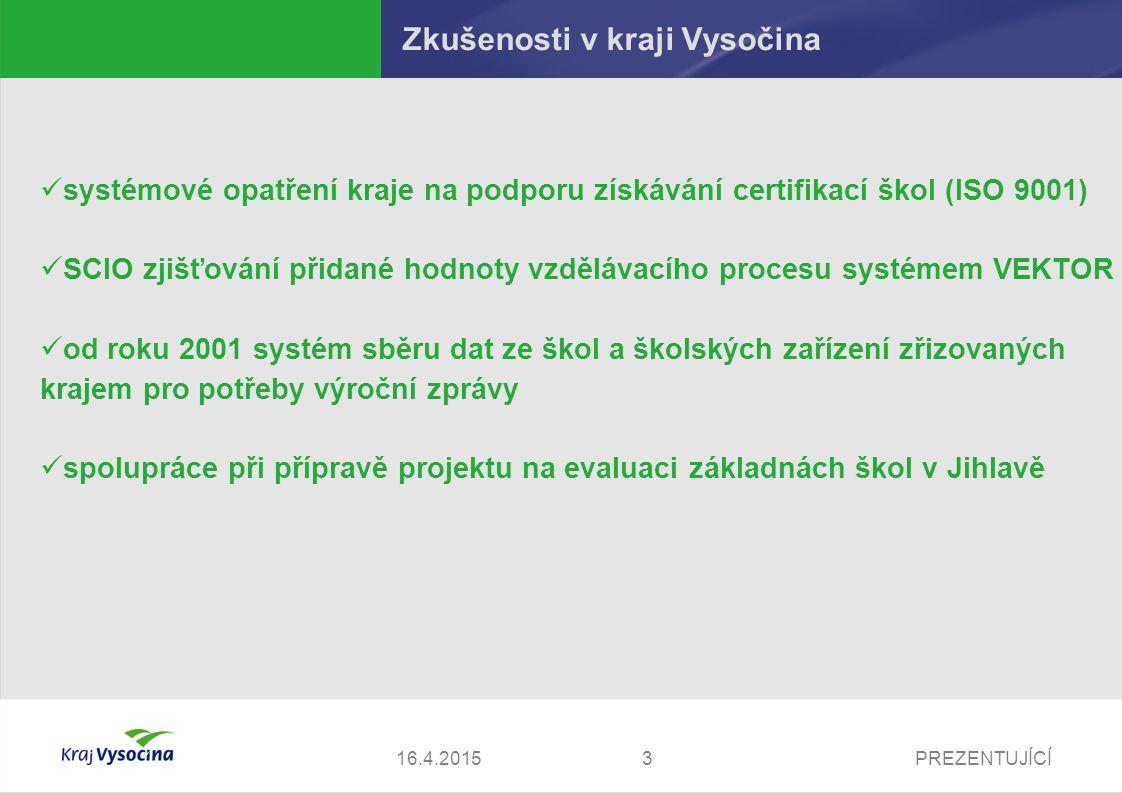 PREZENTUJÍCÍ316.4.2015 Zkušenosti v kraji Vysočina systémové opatření kraje na podporu získávání certifikací škol (ISO 9001) SCIO zjišťování přidané hodnoty vzdělávacího procesu systémem VEKTOR od roku 2001 systém sběru dat ze škol a školských zařízení zřizovaných krajem pro potřeby výroční zprávy spolupráce při přípravě projektu na evaluaci základnách škol v Jihlavě