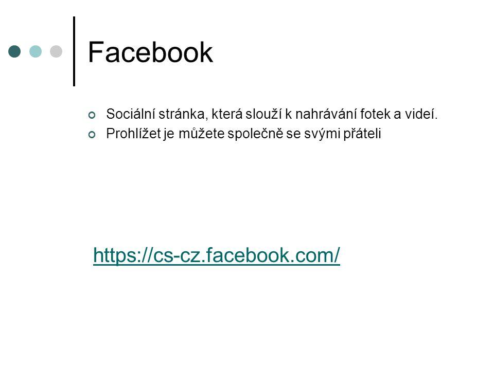 Facebook Sociální stránka, která slouží k nahrávání fotek a videí. Prohlížet je můžete společně se svými přáteli https://cs-cz.facebook.com/