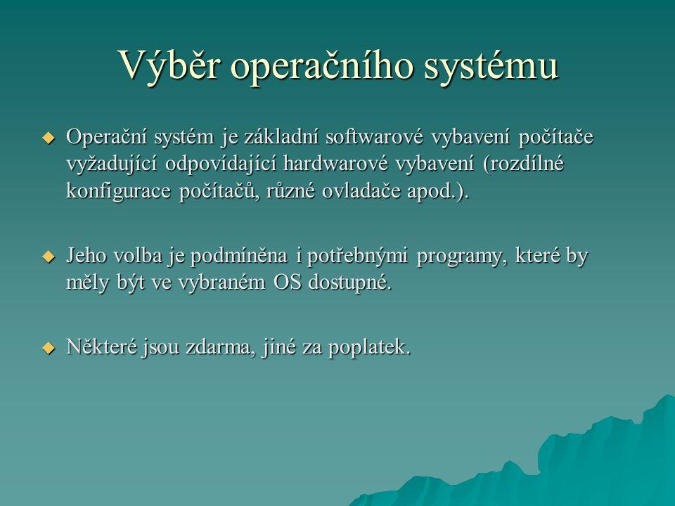 Výběr operačního systému  Operační systém je základní softwarové vybavení počítače vyžadující odpovídající hardwarové vybavení (rozdílné konfigurace počítačů, různé ovladače apod.).
