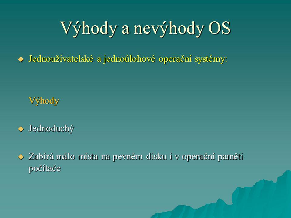 Výhody a nevýhody OS  Jednouživatelské a jednoúlohové operační systémy: Výhody  Jednoduchý  Zabírá málo místa na pevném disku i v operační paměti počítače