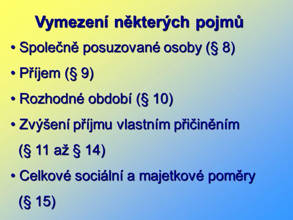Vymezení některých pojmů Společně posuzované osoby (§ 8) Společně posuzované osoby (§ 8) Příjem (§ 9) Příjem (§ 9) Rozhodné období (§ 10) Rozhodné období (§ 10) Zvýšení příjmu vlastním přičiněním Zvýšení příjmu vlastním přičiněním (§ 11 až § 14) (§ 11 až § 14) Celkové sociální a majetkové poměry Celkové sociální a majetkové poměry (§ 15) (§ 15)