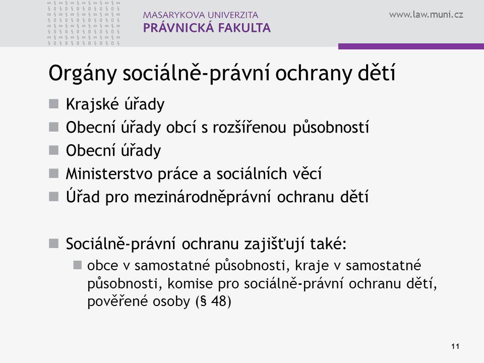 www.law.muni.cz 11 Orgány sociálně-právní ochrany dětí Krajské úřady Obecní úřady obcí s rozšířenou působností Obecní úřady Ministerstvo práce a sociá