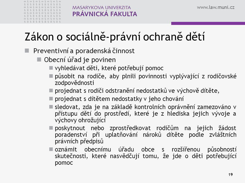 www.law.muni.cz 19 Zákon o sociálně-právní ochraně dětí Preventivní a poradenská činnost Obecní úřad je povinen vyhledávat děti, které potřebují pomoc