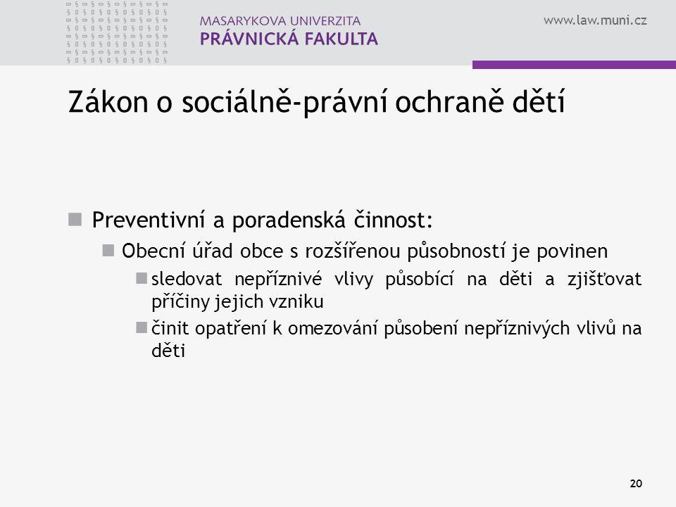 www.law.muni.cz 20 Zákon o sociálně-právní ochraně dětí Preventivní a poradenská činnost: Obecní úřad obce s rozšířenou působností je povinen sledovat