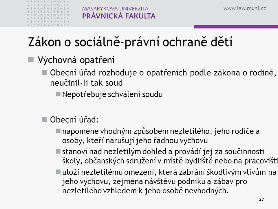 www.law.muni.cz 27 Zákon o sociálně-právní ochraně dětí Výchovná opatření Obecní úřad rozhoduje o opatřeních podle zákona o rodině, neučinil-li tak so