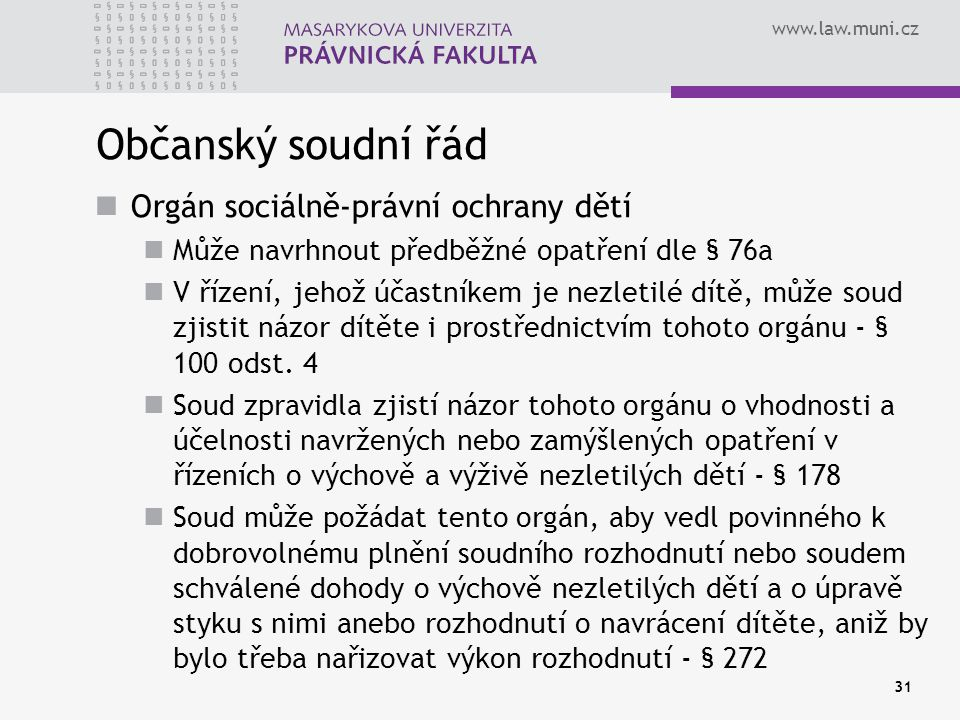 www.law.muni.cz 31 Občanský soudní řád Orgán sociálně-právní ochrany dětí Může navrhnout předběžné opatření dle § 76a V řízení, jehož účastníkem je ne