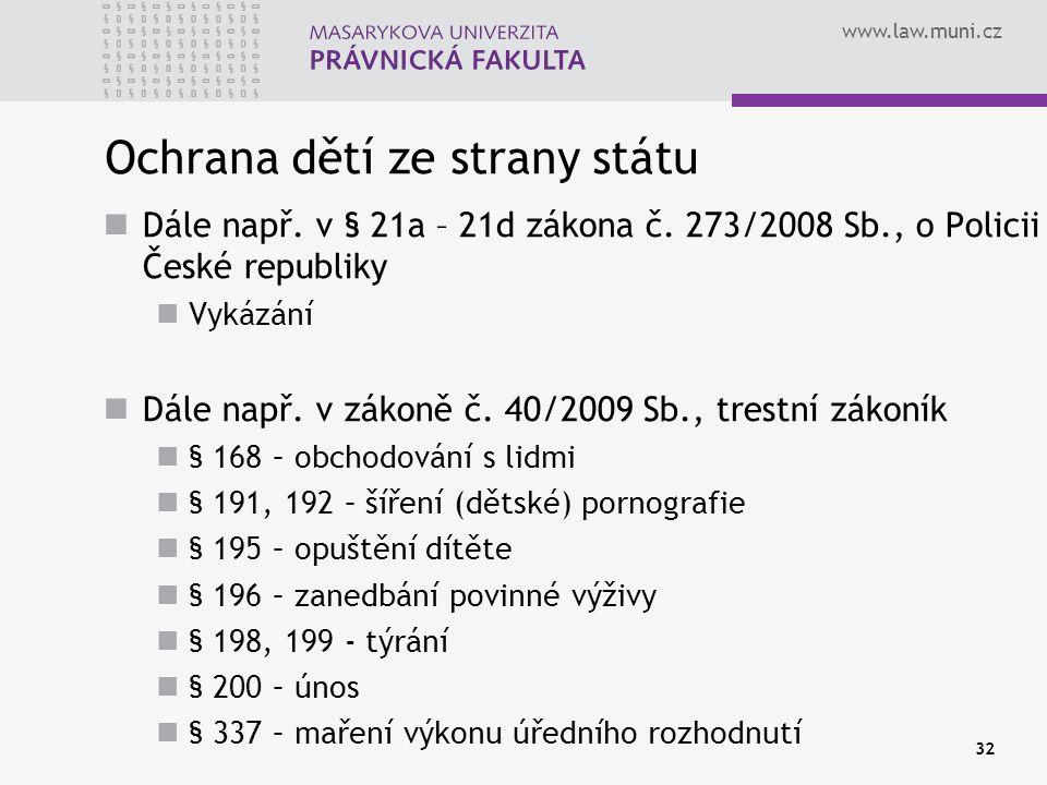 www.law.muni.cz 32 Ochrana dětí ze strany státu Dále např. v § 21a – 21d zákona č. 273/2008 Sb., o Policii České republiky Vykázání Dále např. v zákon
