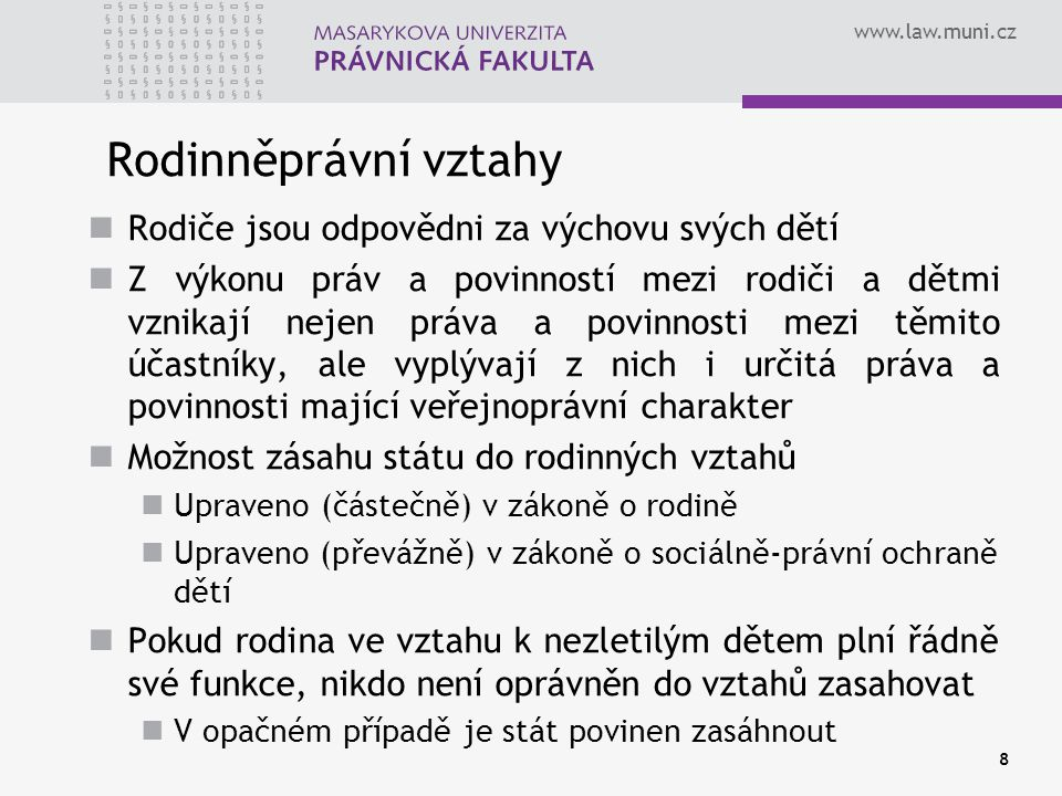 www.law.muni.cz 8 Rodinněprávní vztahy Rodiče jsou odpovědni za výchovu svých dětí Z výkonu práv a povinností mezi rodiči a dětmi vznikají nejen práva