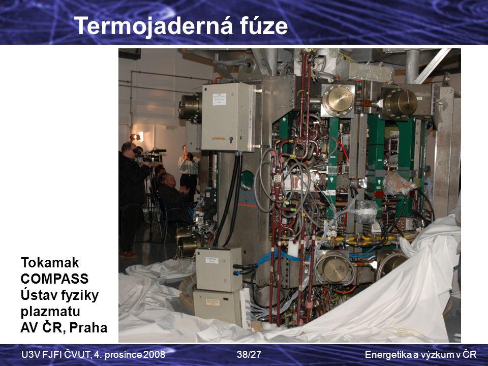 Energetika a výzkum v ČRU3V FJFI ČVUT, 4. prosince 200838/27 Termojaderná fúze Tokamak COMPASS Ústav fyziky plazmatu AV ČR, Praha