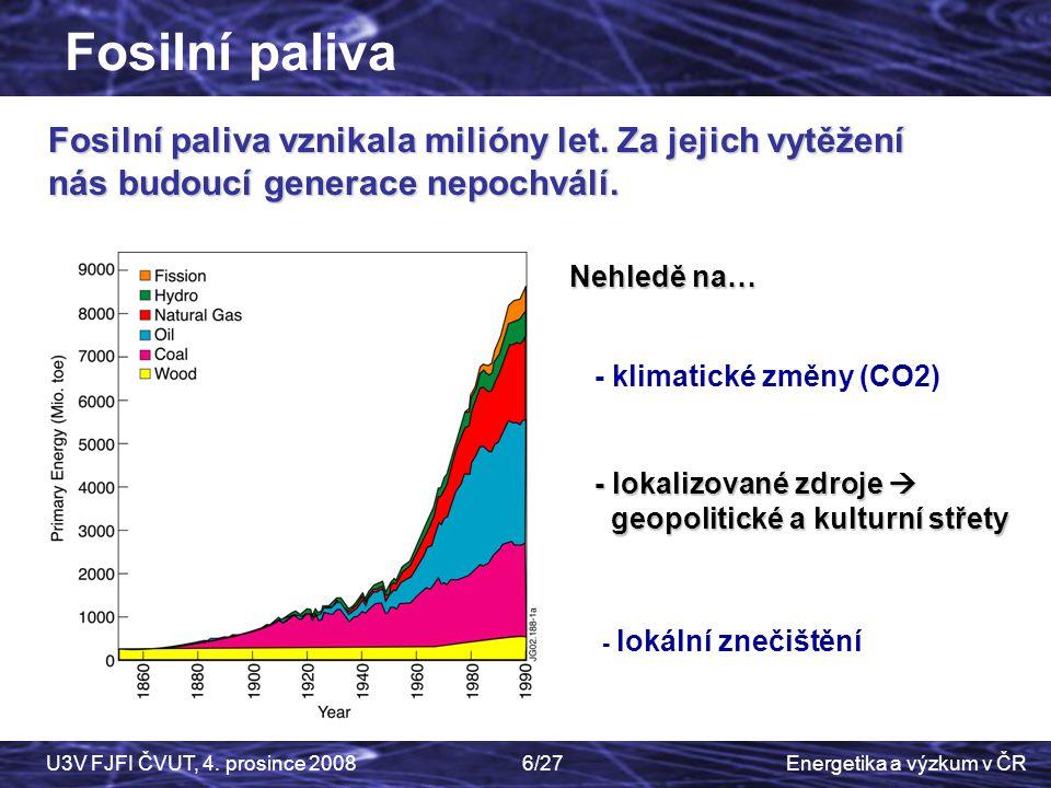 Energetika a výzkum v ČRU3V FJFI ČVUT, 4. prosince 20086/27 Fosilní paliva vznikala milióny let. Za jejich vytěžení nás budoucí generace nepochválí. F