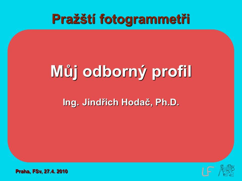 Pražští fotogrammetři Můj odborný profil Ing. Jindřich Hodač, Ph.D. Praha, FSv, 27.4. 2010