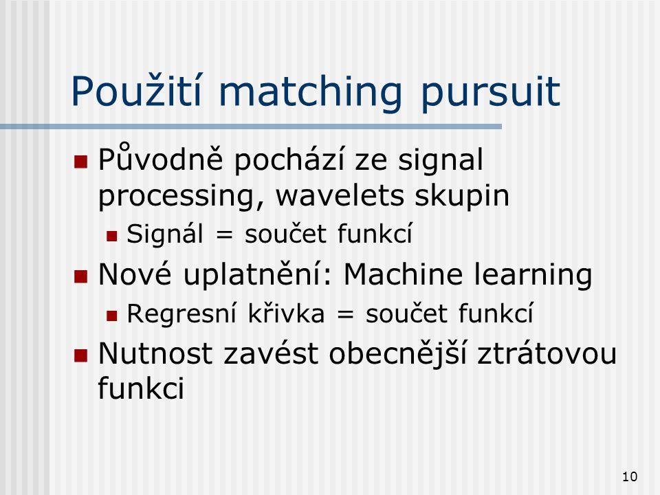10 Použití matching pursuit Původně pochází ze signal processing, wavelets skupin Signál = součet funkcí Nové uplatnění: Machine learning Regresní křivka = součet funkcí Nutnost zavést obecnější ztrátovou funkci