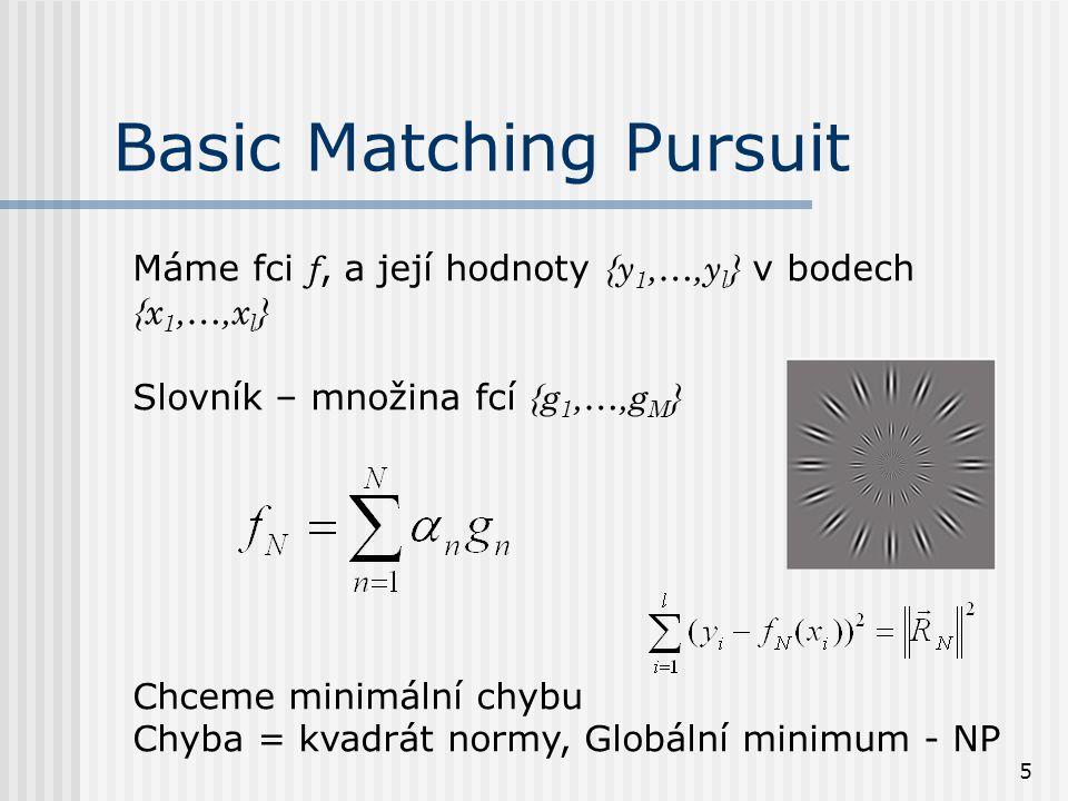 5 Máme fci f, a její hodnoty {y 1,…,y l } v bodech {x 1,…,x l } Slovník – množina fcí {g 1,…,g M } Chceme minimální chybu Chyba = kvadrát normy, Globální minimum - NP Basic Matching Pursuit