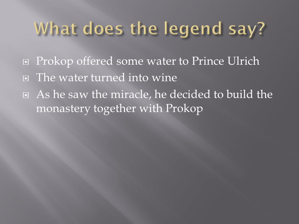  Prokop offered some water to Prince Ulrich  The water turned into wine  As he saw the miracle, he decided to build the monastery together with Prokop