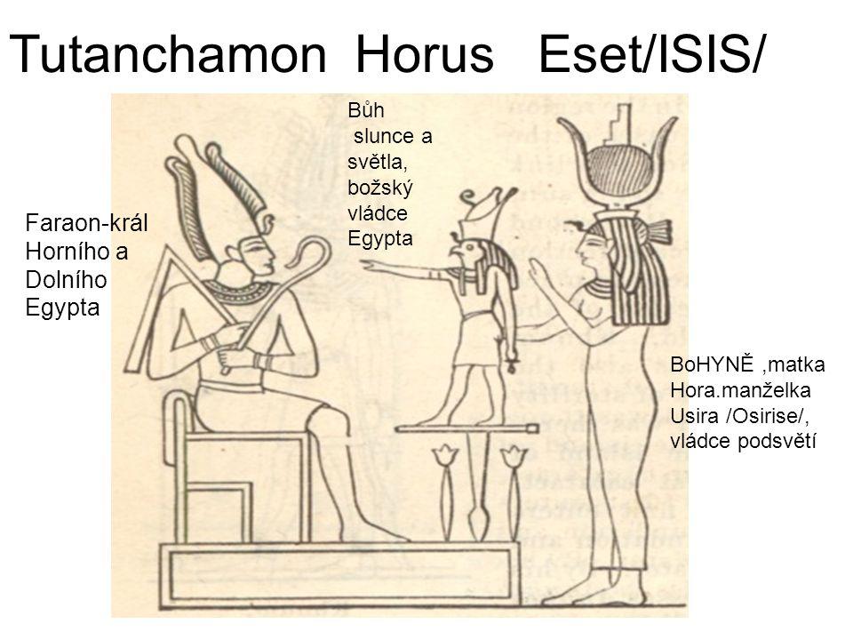 Tutanchamon Horus Eset/ISIS/ Faraon-král Horního a Dolního Egypta Bůh slunce a světla, božský vládce Egypta BoHYNĚ,matka Hora.manželka Usira /Osirise/, vládce podsvětí