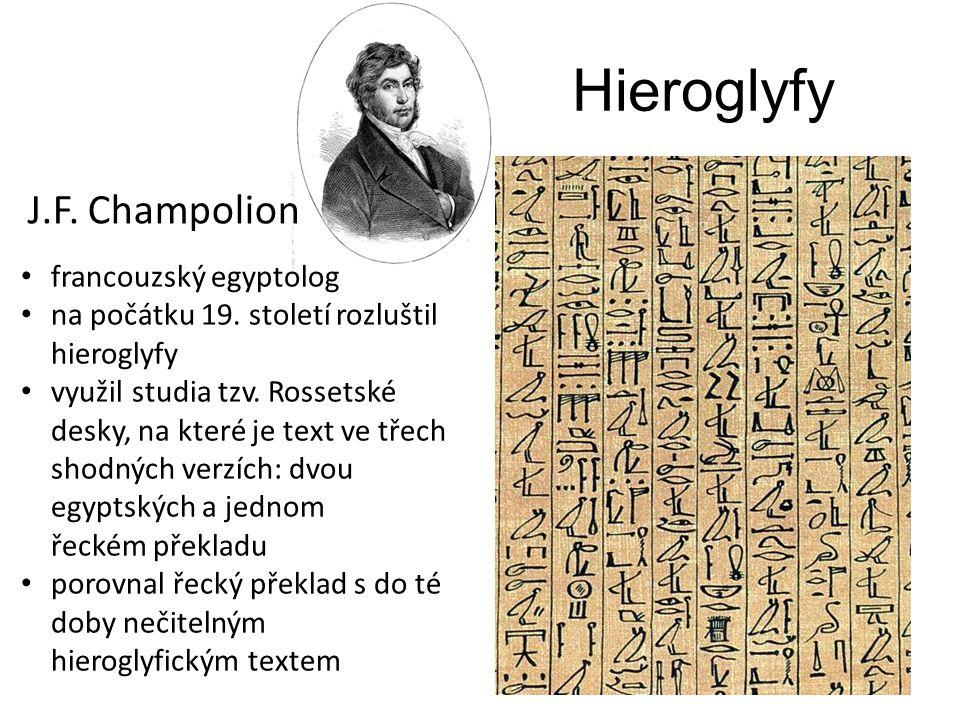 Hieroglyfy J.F. Champolion francouzský egyptolog na počátku 19. století rozluštil hieroglyfy využil studia tzv. Rossetské desky, na které je text ve t