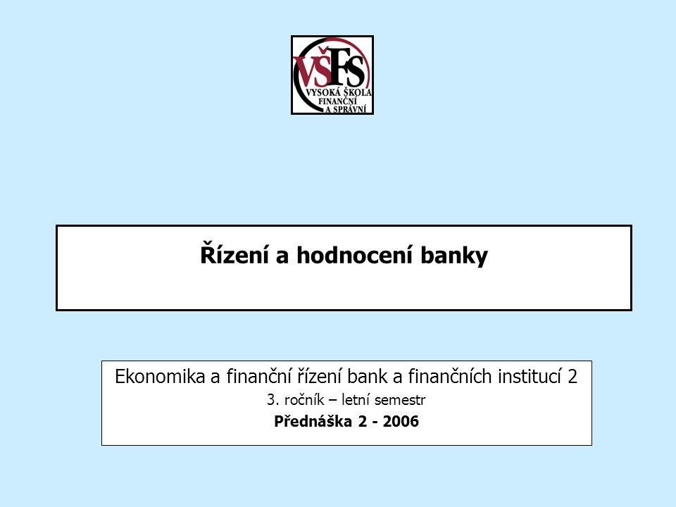 Řízení a hodnocení banky Ekonomika a finanční řízení bank a finančních institucí 2 3. ročník – letní semestr Přednáška 2 - 2006