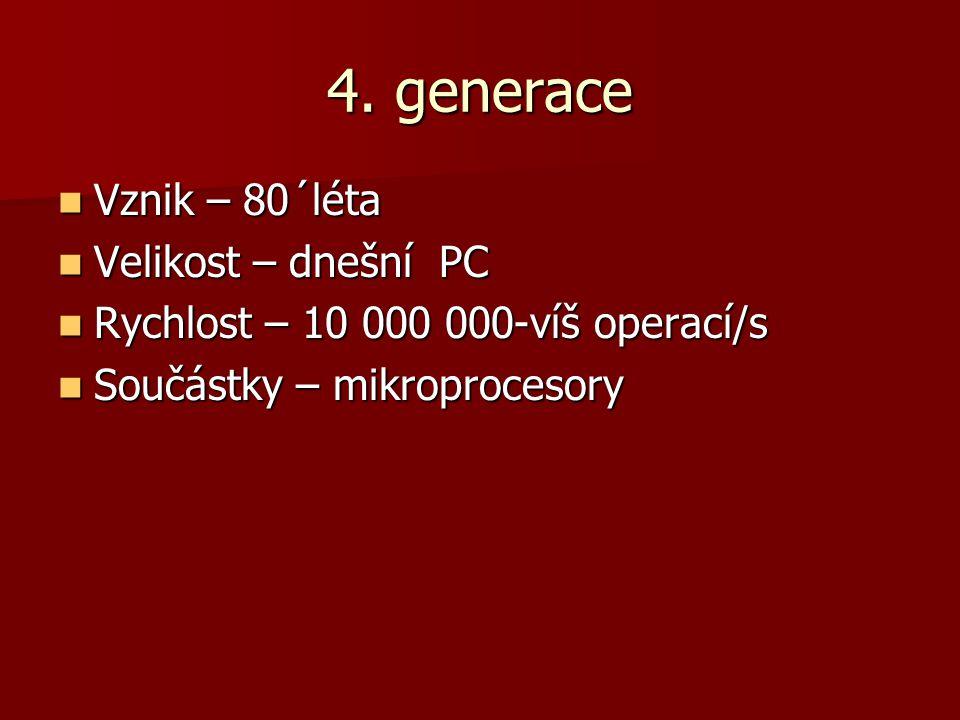 4. generace Vznik – 80´léta Vznik – 80´léta Velikost – dnešní PC Velikost – dnešní PC Rychlost – 10 000 000-víš operací/s Rychlost – 10 000 000-víš op