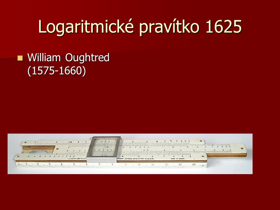 Logaritmické pravítko 1625 William Oughtred (1575-1660) William Oughtred (1575-1660)