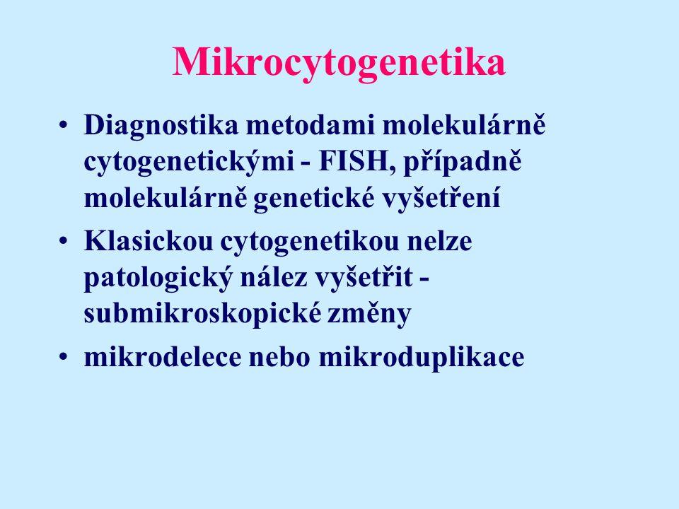 Mikrocytogenetika Diagnostika metodami molekulárně cytogenetickými - FISH, případně molekulárně genetické vyšetření Klasickou cytogenetikou nelze patologický nález vyšetřit - submikroskopické změny mikrodelece nebo mikroduplikace