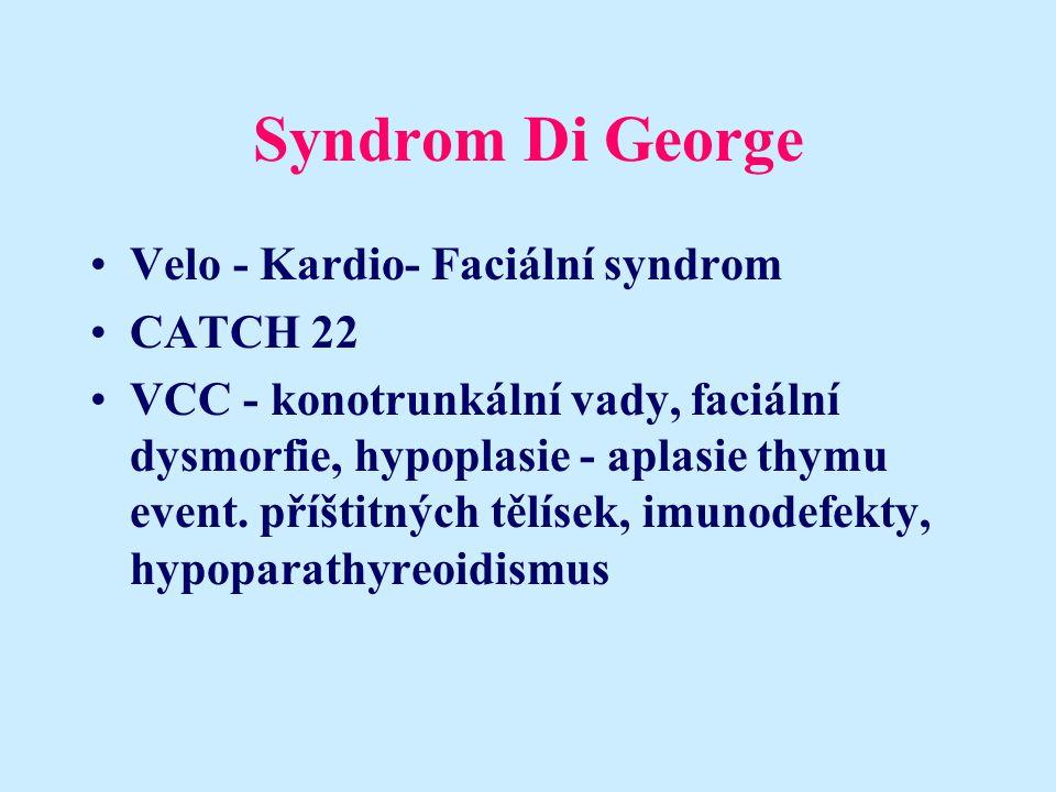 Syndrom Di George Velo - Kardio- Faciální syndrom CATCH 22 VCC - konotrunkální vady, faciální dysmorfie, hypoplasie - aplasie thymu event. příštitných