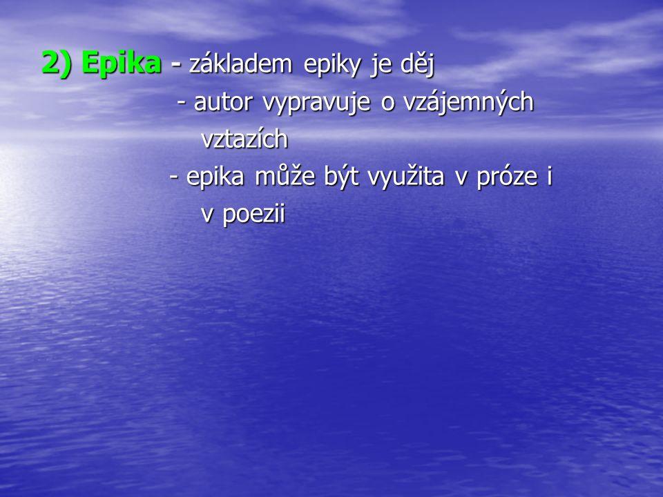 2) Epika - základem epiky je děj - autor vypravuje o vzájemných - autor vypravuje o vzájemných vztazích vztazích - epika může být využita v próze i - epika může být využita v próze i v poezii v poezii