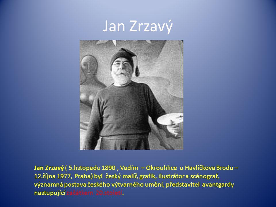 Jan Zrzavý Jan Zrzavý ( 5.listopadu 1890, Vadím – Okrouhlice u Havlíčkova Brodu – 12.října 1977, Praha) byl český malíř, grafik, ilustrátor a scénograf, významná postava českého výtvarného umění, představitel avantgardy nastupující začátkem 20.století.