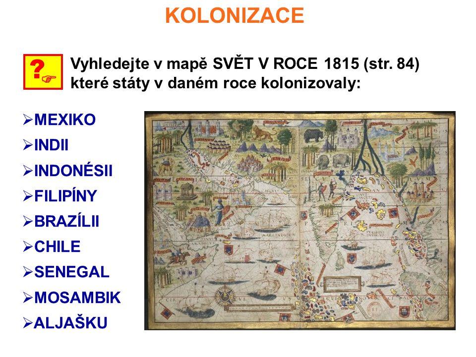 KOLONIZACE  ? Vyhledejte v mapě SVĚT V ROCE 1815 (str. 84) které státy v daném roce kolonizovaly:  MEXIKO  INDII  INDONÉSII  FILIPÍNY  BRAZÍLII