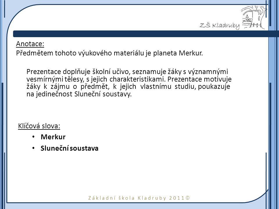 Základní škola Kladruby 2011  Anotace: Předmětem tohoto výukového materiálu je planeta Merkur. Prezentace doplňuje školní učivo, seznamuje žáky s výz