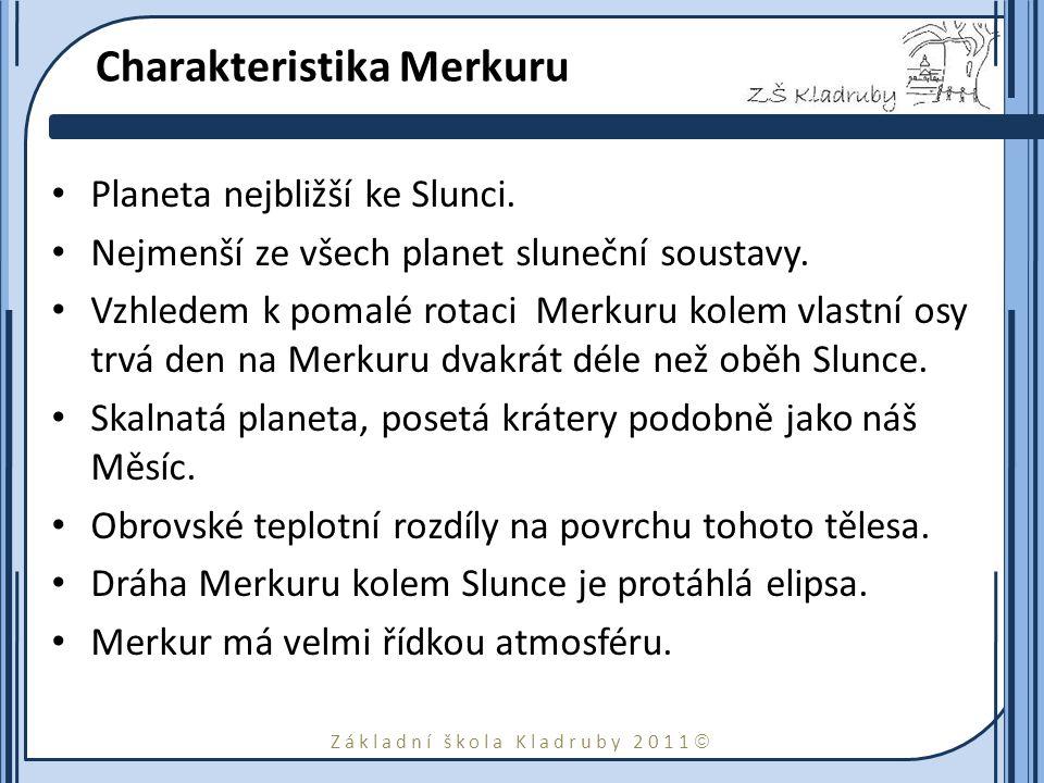 Základní škola Kladruby 2011  Charakteristika Merkuru Planeta nejbližší ke Slunci. Nejmenší ze všech planet sluneční soustavy. Vzhledem k pomalé rota