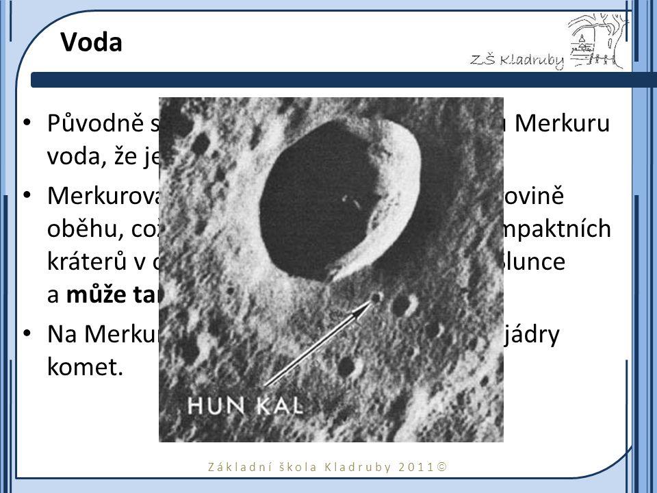 Základní škola Kladruby 2011  Voda Původně se předpokládalo, že na povrchu Merkuru voda, že je příliž blízk ke Slunci. Merkurova rotační osa je téměř