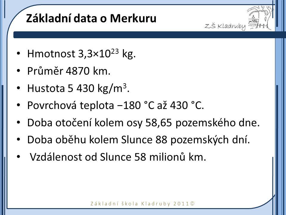 Základní škola Kladruby 2011  Základní data o Merkuru Hmotnost 3,3×10 23 kg. Průměr 4870 km. Hustota 5 430 kg/m 3. Povrchová teplota −180 °C až 430 °
