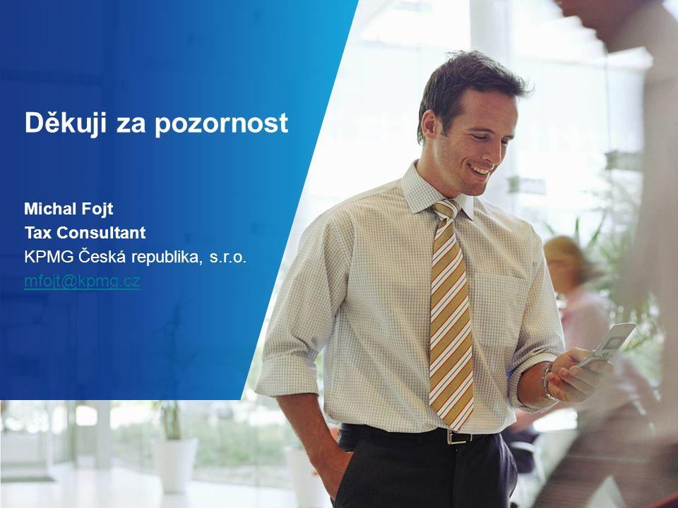 Děkuji za pozornost Michal Fojt Tax Consultant KPMG Česká republika, s.r.o. mfojt@kpmg.cz