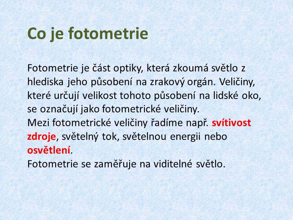 Co je fotometrie Fotometrie je část optiky, která zkoumá světlo z hlediska jeho působení na zrakový orgán. Veličiny, které určují velikost tohoto půso