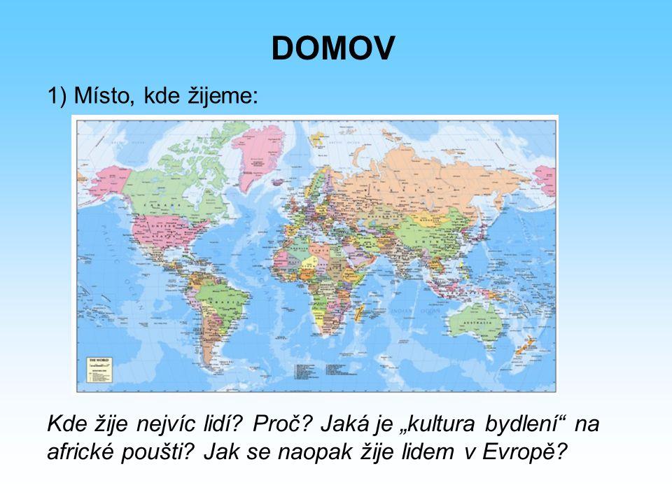 """1) Místo, kde žijeme: DOMOV Kde žije nejvíc lidí? Proč? Jaká je """"kultura bydlení"""" na africké poušti? Jak se naopak žije lidem v Evropě?"""
