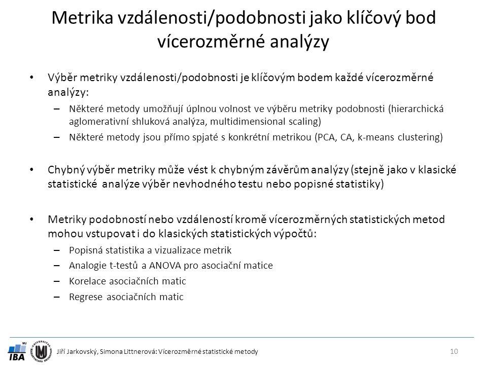 Jiří Jarkovský, Simona Littnerová: Vícerozměrné statistické metody Metrika vzdálenosti/podobnosti jako klíčový bod vícerozměrné analýzy Výběr metriky vzdálenosti/podobnosti je klíčovým bodem každé vícerozměrné analýzy: – Některé metody umožňují úplnou volnost ve výběru metriky podobnosti (hierarchická aglomerativní shluková analýza, multidimensional scaling) – Některé metody jsou přímo spjaté s konkrétní metrikou (PCA, CA, k-means clustering) Chybný výběr metriky může vést k chybným závěrům analýzy (stejně jako v klasické statistické analýze výběr nevhodného testu nebo popisné statistiky) Metriky podobností nebo vzdáleností kromě vícerozměrných statistických metod mohou vstupovat i do klasických statistických výpočtů: – Popisná statistika a vizualizace metrik – Analogie t-testů a ANOVA pro asociační matice – Korelace asociačních matic – Regrese asociačních matic 10
