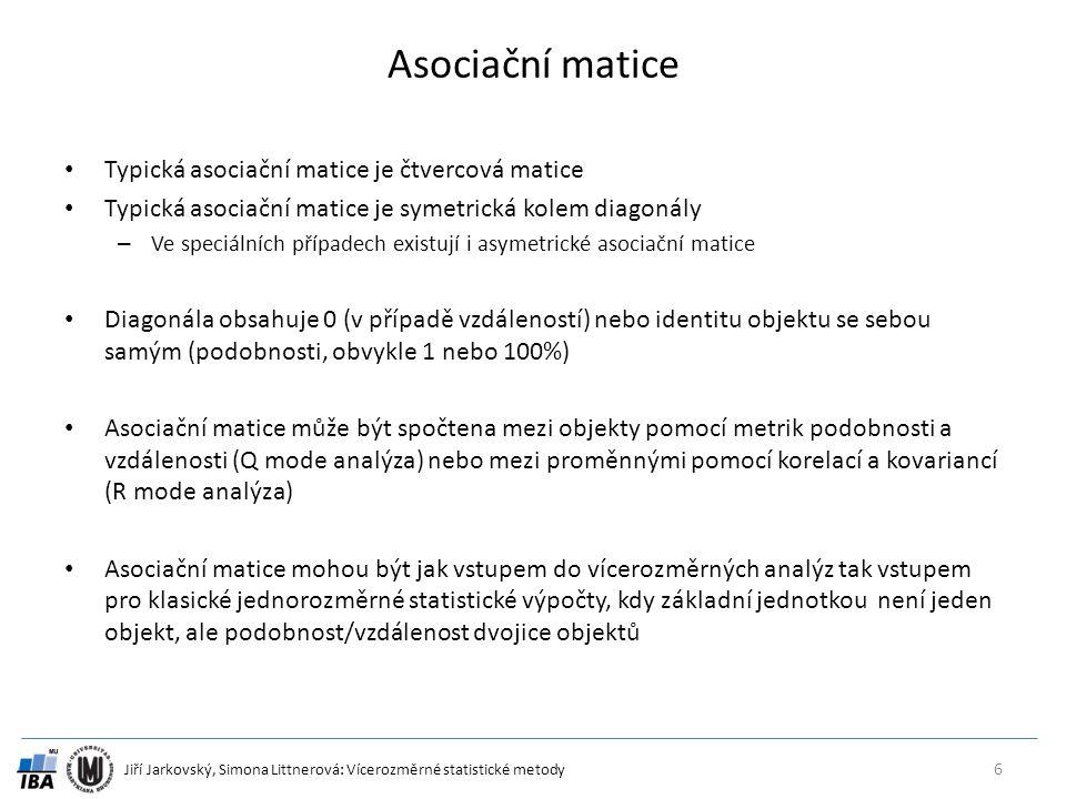 Jiří Jarkovský, Simona Littnerová: Vícerozměrné statistické metody Asociační matice Typická asociační matice je čtvercová matice Typická asociační matice je symetrická kolem diagonály – Ve speciálních případech existují i asymetrické asociační matice Diagonála obsahuje 0 (v případě vzdáleností) nebo identitu objektu se sebou samým (podobnosti, obvykle 1 nebo 100%) Asociační matice může být spočtena mezi objekty pomocí metrik podobnosti a vzdálenosti (Q mode analýza) nebo mezi proměnnými pomocí korelací a kovariancí (R mode analýza) Asociační matice mohou být jak vstupem do vícerozměrných analýz tak vstupem pro klasické jednorozměrné statistické výpočty, kdy základní jednotkou není jeden objekt, ale podobnost/vzdálenost dvojice objektů 6