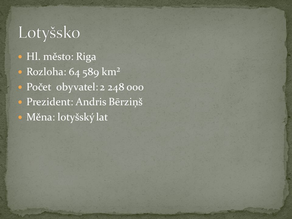 Hl. město: Riga Rozloha: 64 589 km² Počet obyvatel: 2 248 000 Prezident: Andris Bērziņš Měna: lotyšský lat