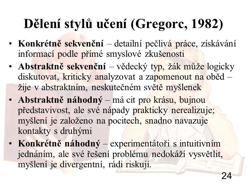 24 Dělení stylů učení (Gregorc, 1982) Konkrétně sekvenční – detailní pečlivá práce, získávání informací podle přímé smyslové zkušenosti Abstraktně sek