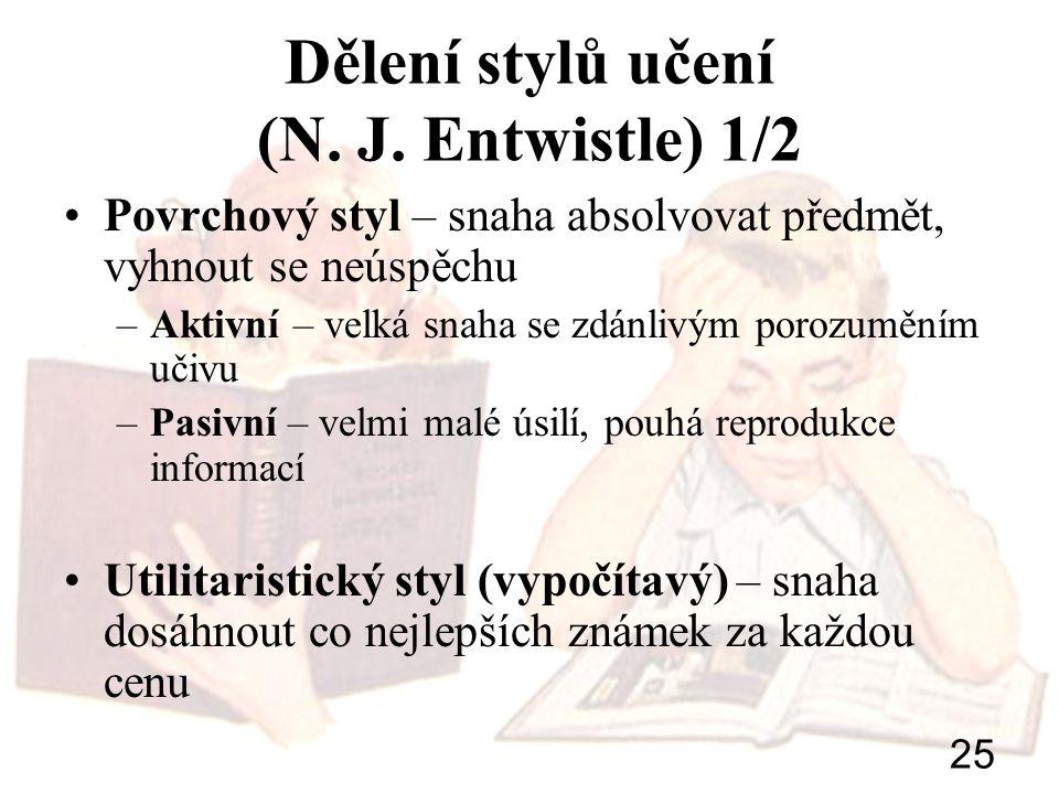 25 Dělení stylů učení (N. J. Entwistle) 1/2 Povrchový styl – snaha absolvovat předmět, vyhnout se neúspěchu –Aktivní – velká snaha se zdánlivým porozu