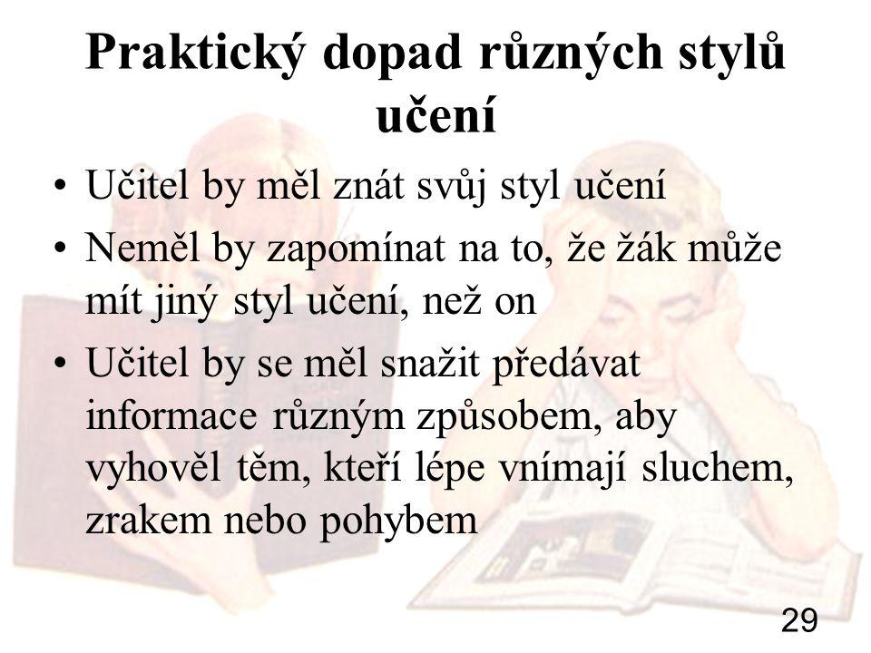 29 Praktický dopad různých stylů učení Učitel by měl znát svůj styl učení Neměl by zapomínat na to, že žák může mít jiný styl učení, než on Učitel by